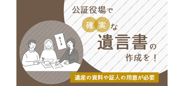 公証役場で確実な遺言書の作成を。遺産の資料や証人の用意が必要