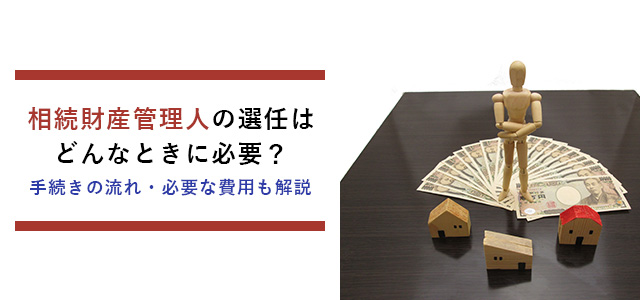 相続財産管理人の選任はどんなときに必要?手続きの流れ・必要な費用も解説