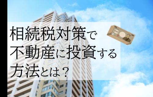 相続税対策でマンションなど不動産に投資する方法を税理士が解説